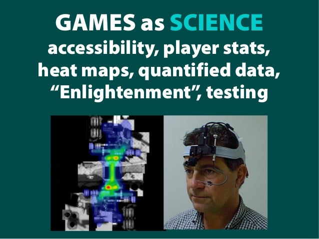 "GAMES as SCIENCE accessibility, player stats, heat maps, quantified data, ""Enlightenment"", testing"