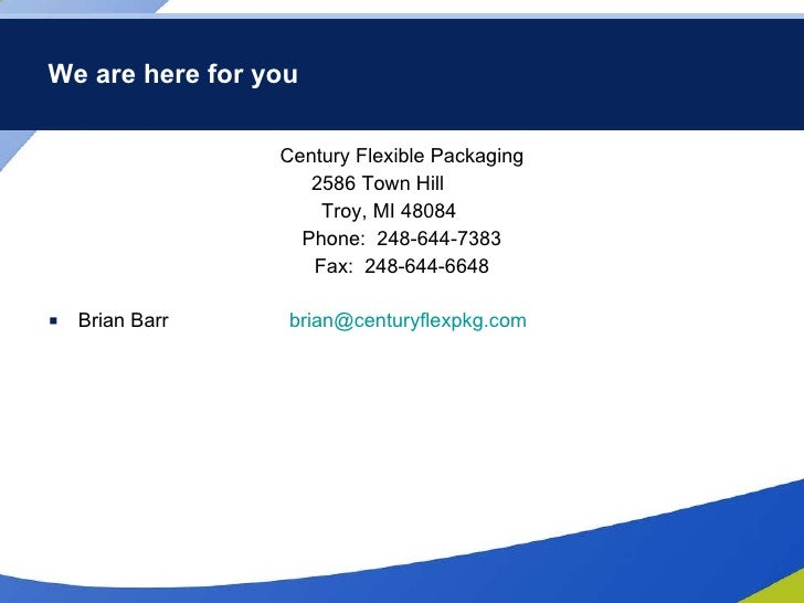 We are here for you <ul><li>Century Flexible Packaging </li></ul><ul><li>2586 Town Hill </li></ul><ul><li>Troy, MI 48084 <...