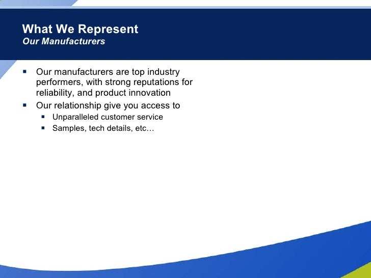 What We Represent Our Manufacturers <ul><li>Our manufacturers are top industry performers, with strong reputations for rel...