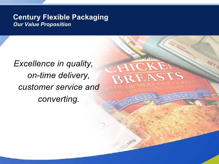 Century Flexible Packaging Our Value Proposition <ul><li>Excellence in quality,  on-time delivery, customer service and co...