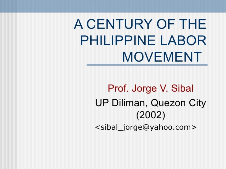 A CENTURY OF THE PHILIPPINE LABOR       MOVEMENT    Prof. Jorge V. Sibal  UP Diliman, Quezon City           (2002)  <sibal...