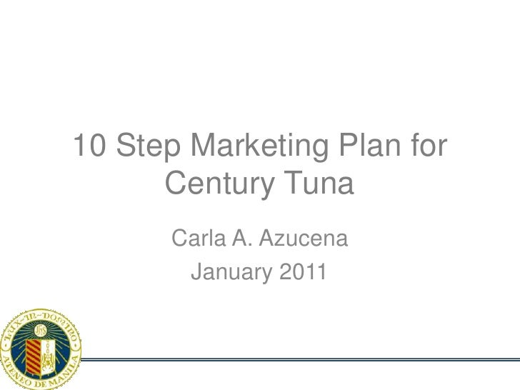 10 Step Marketing Plan forCentury Tuna<br />Carla A. Azucena<br />January 2011<br />