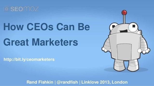 How CEOs Can BeGreat Marketershttp://bit.ly/ceomarketers           Rand Fishkin | @randfish | Linklove 2013, London