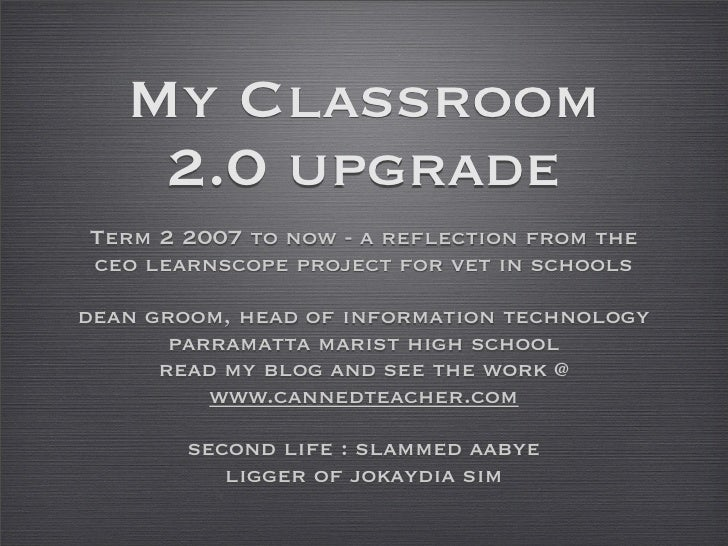 My Classroom     2.0 upgrade Term 2 2007 to now - a reflection from the ceo learnscope project for vet in schools  dean gr...