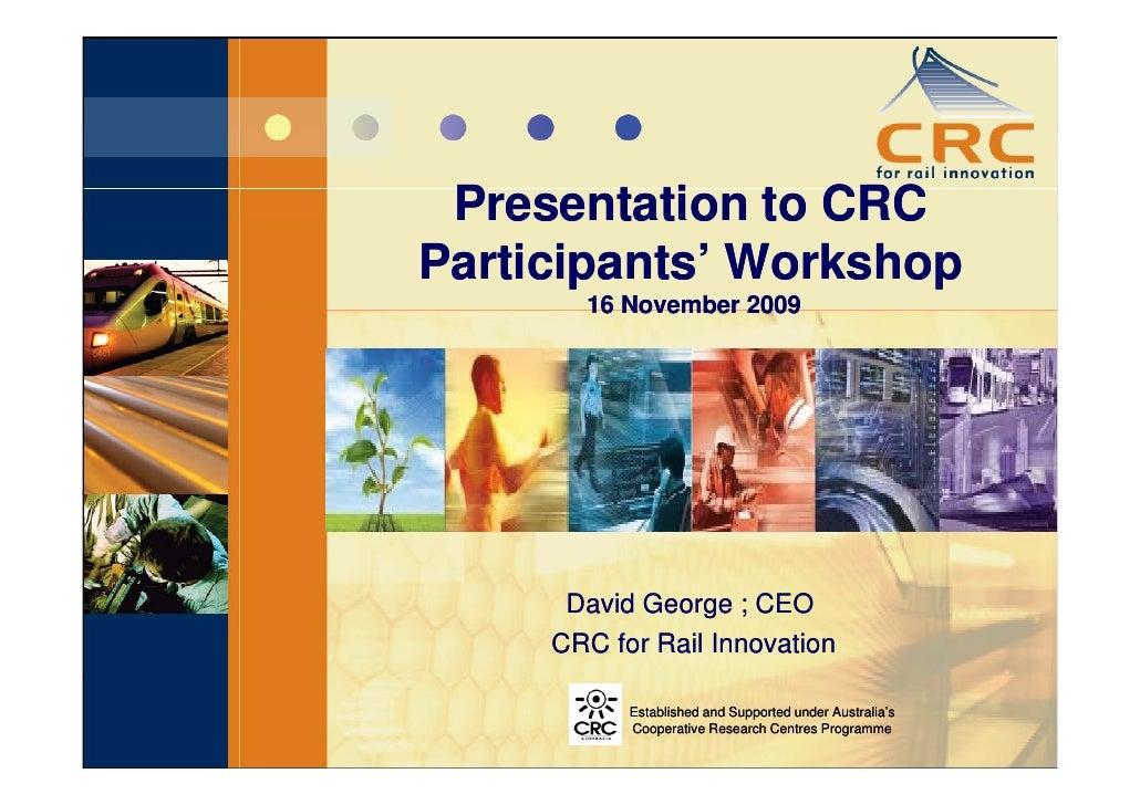 Presentation to CRC Participants' Workshop        16 November 2009           David George ; CEO      CRC for Rail Innovati...
