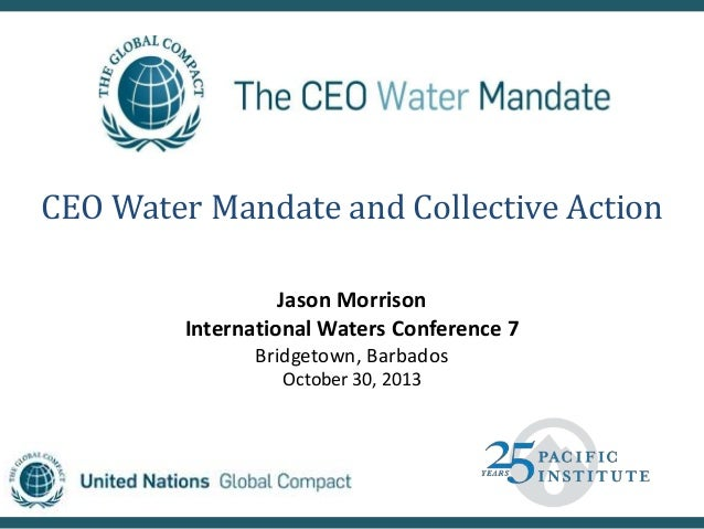 CEO Water Mandate and Collective Action Jason Morrison International Waters Conference 7 Bridgetown, Barbados October 30, ...