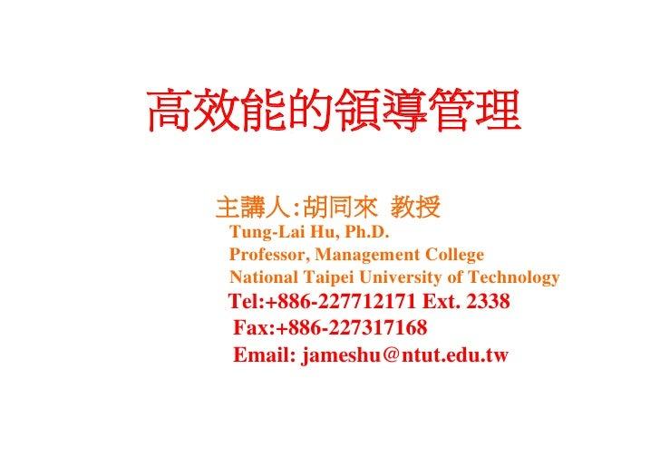 高效能的領導管理 主講人:胡同來 教授 Tung-Lai Hu, Ph.D. Professor, Management College National Taipei University of Technology Tel:+886-227...