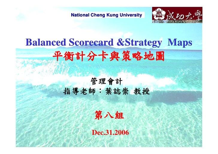 National Cheng Kung University     Balanced Scorecard &Strategy Maps      平衡計分卡與策略地圖            管理會計        指導老師:葉誌崇 教授   ...
