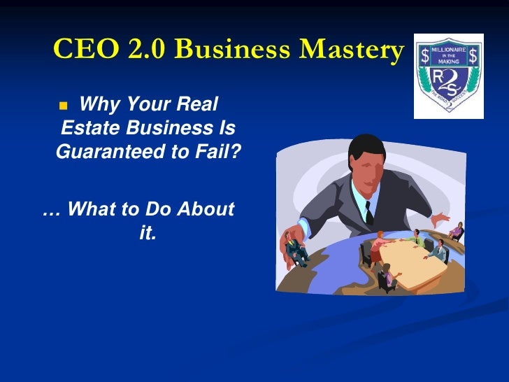 CEO 2.0 Business Mastery<br />Why Your Real Estate Business Is Guaranteed to Fail? <br />… What to Do About it.<br />