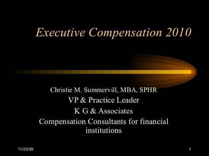 Executive Compensation 2010 Christie M. Summervill, MBA, SPHR VP & Practice Leader K G & Associates Compensation Consultan...