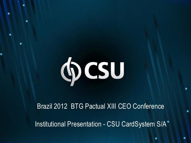 Brazil 2012 BTG Pactual XIII CEO ConferenceInstitutional Presentation - CSU CardSystem S/A