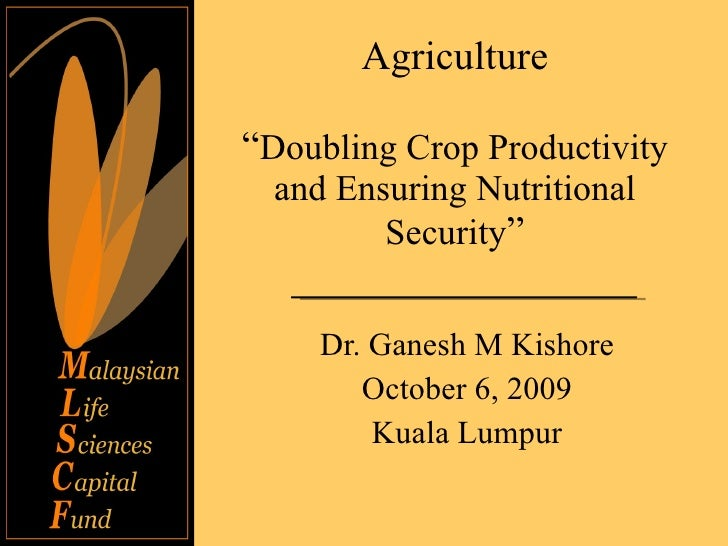 "Agriculture "" Doubling Crop Productivity and Ensuring Nutritional Security "" Dr. Ganesh M Kishore October 6, 2009 Kuala Lu..."