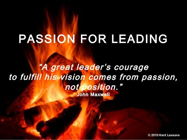 "PASSION FOR LEADING ""A great leader's courage to fulfill his vision comes from passion, not position."" John Maxwell © 2010..."