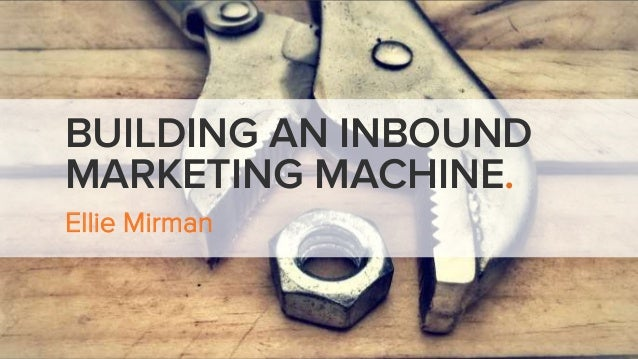 BUILDING AN INBOUND  MARKETING MACHINE.  Ellie Mirman
