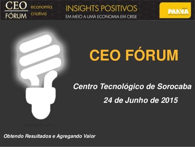 CEO FÓRUM Centro Tecnológico de Sorocaba 24 de Junho de 2015 Obtendo Resultados e Agregando Valor