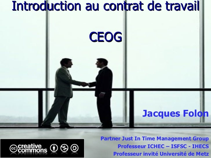 Introduction au contrat de travail CEOG Jacques Folon Partner Just In Time Management Group Professeur ICHEC – ISFSC - IHE...