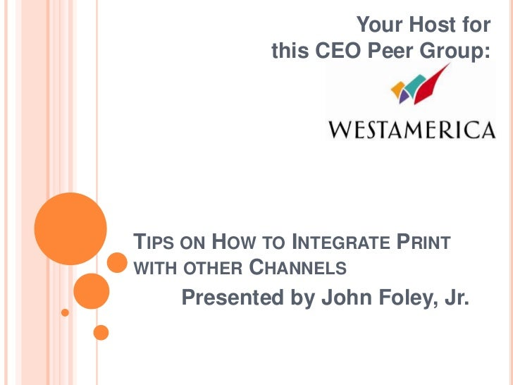 Your Host for             this CEO Peer Group:TIPS ON HOW TO INTEGRATE PRINTWITH OTHER CHANNELS     Presented by John Fole...