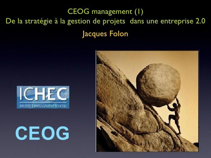 CEOG management (1) De la stratégie à la gestion de projets  dans une entreprise 2.0 Jacques Folon CEOG