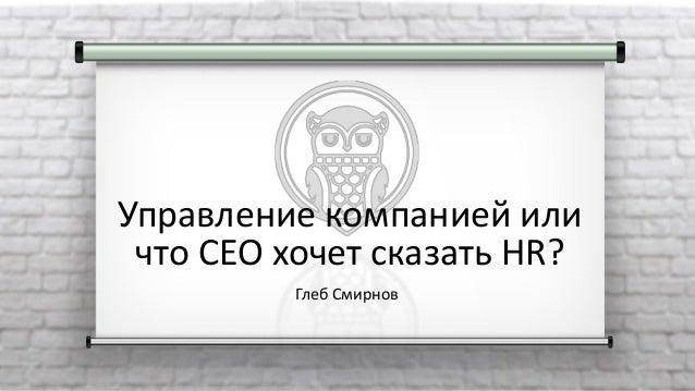 Управление компанией или что CEO хочет сказать HR? Глеб Смирнов