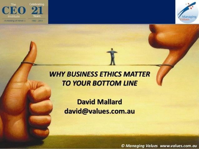 WHY BUSINESS ETHICS MATTER TO YOUR BOTTOM LINE David Mallard david@values.com.au  © Managing Values www.values.com.au  © M...