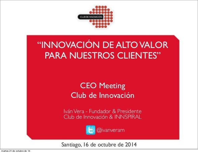 """""""INNOVACIÓN DE ALTO VALOR  PARA NUESTROS CLIENTES""""  CEO Meeting  Club de Innovación  Iván Vera - Fundador & Presidente  Cl..."""
