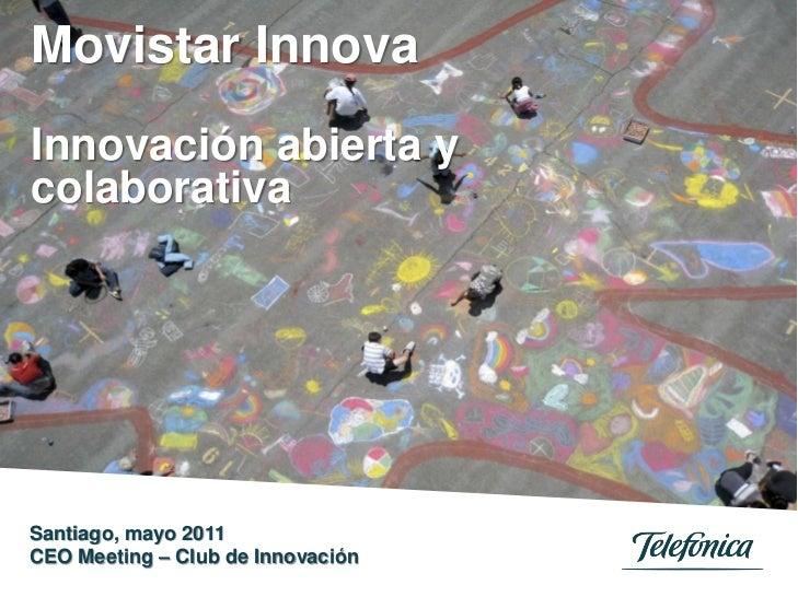 Movistar InnovaInnovación abierta ycolaborativaSantiago, mayo 2011CEO Meeting – Club de Innovación                        ...