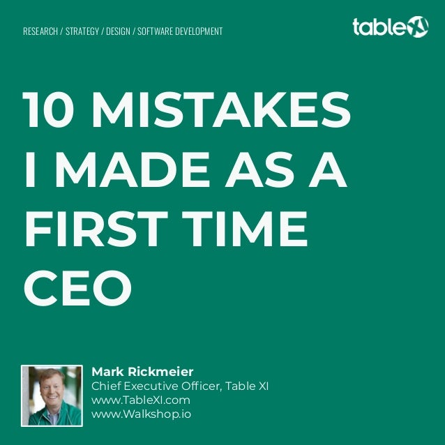 10 MISTAKES I MADE AS A FIRST TIME CEO Mark Rickmeier Chief Executive Officer, Table XI www.TableXI.com www.Walkshop.io RES...