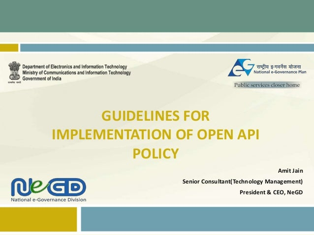 GUIDELINES FOR IMPLEMENTATION OF OPEN API POLICY Amit Jain Senior Consultant(Technology Management) President & CEO, NeGD