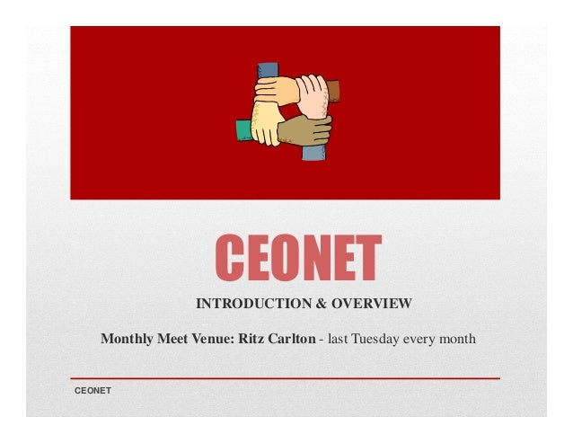 CEONET INTRODUCTION & OVERVIEW Monthly Meet Venue: Ritz Carlton - last Tuesday every month  CEONET