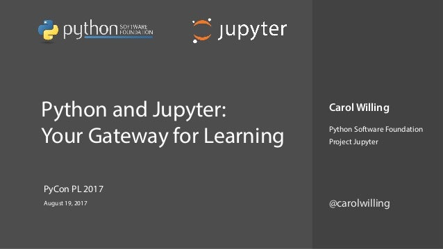 Python and Jupyter: Your Gateway for Learning Carol Willing Python Software Foundation Project Jupyter August 19, 2017 P...