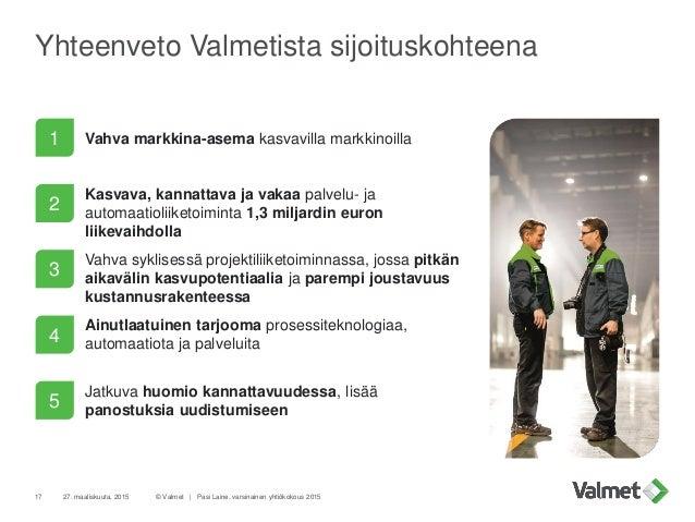 Yhteenveto Valmetista sijoituskohteena © Valmet   Pasi Laine, varsinainen yhtiökokous 201517 Vahva markkina-asema kasvavil...