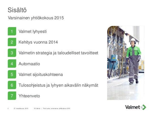 Sisältö Varsinainen yhtiökokous 2015 27. maaliskuuta, 2015 © Valmet   Pasi Laine, varsinainen yhtiökokous 20152 1 Valmet l...