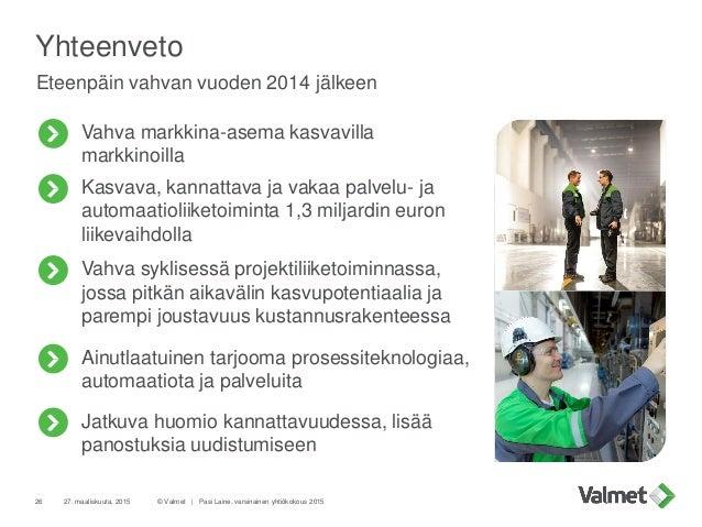 Yhteenveto Eteenpäin vahvan vuoden 2014 jälkeen © Valmet   Pasi Laine, varsinainen yhtiökokous 201527. maaliskuuta, 201526...