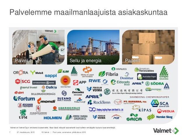 Palvelemme maailmanlaajuista asiakaskuntaa 27. maaliskuuta, 20157 © Valmet   Pasi Laine, varsinainen yhtiökokous 2015 Valm...