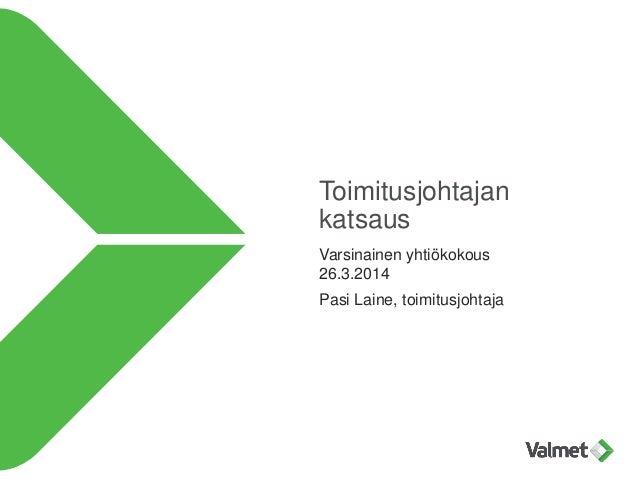 Toimitusjohtajan katsaus Varsinainen yhtiökokous 26.3.2014 Pasi Laine, toimitusjohtaja