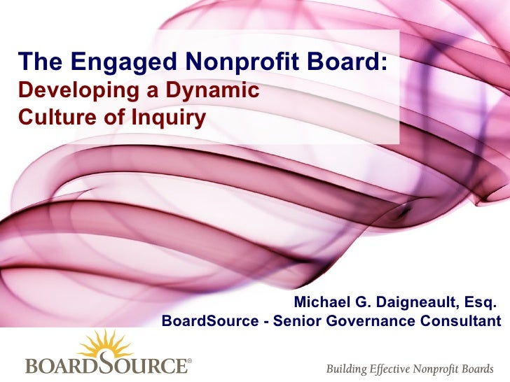Michael G. Daigneault, Esq.  BoardSource - Senior Governance Consultant The Engaged Nonprofit Board: Developing a Dynamic ...