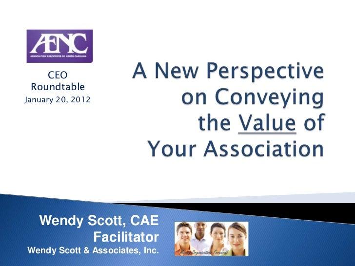 CEO RoundtableJanuary 20, 2012   Wendy Scott, CAE          FacilitatorWendy Scott & Associates, Inc.