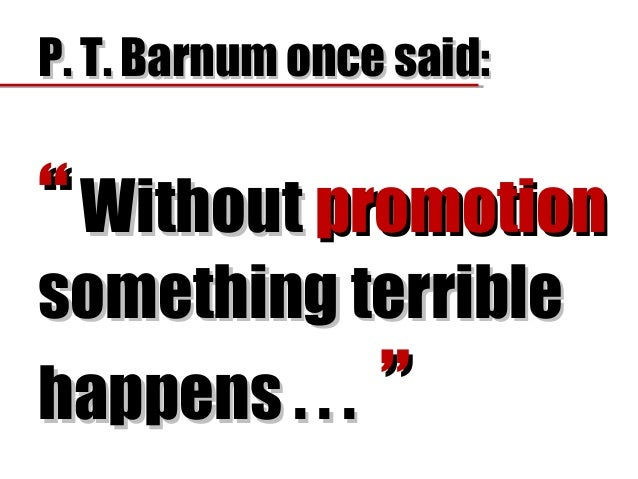 "P. T. Barnum once said:P. T. Barnum once said: """" WithoutWithout promotionpromotion something terriblesomething terrible h..."