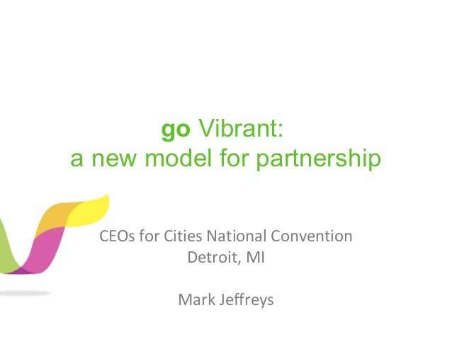 go Vibrant: a new model for partnership CEOs for Cities National Convention Detroit, MI Mark Jeffreys