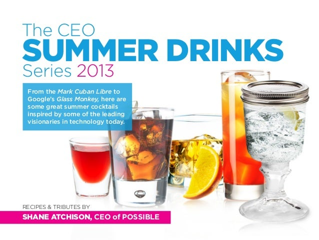 The CEOSUMMER DRINKSSeries 2013RECIPES & TRIBUTES BYSHANE ATCHISON, CEO of POSSIBLEFrom the Mark Cuban Libre toGoogle's Gl...