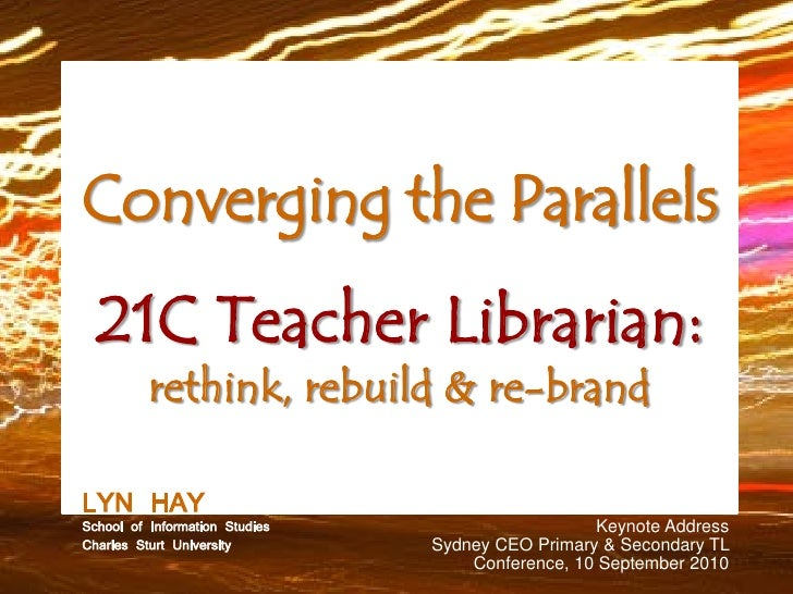 Converging the Parallels   21C Teacher Librarian:           rethink, rebuild & re-brand  LYNof HAY Studies School Informat...