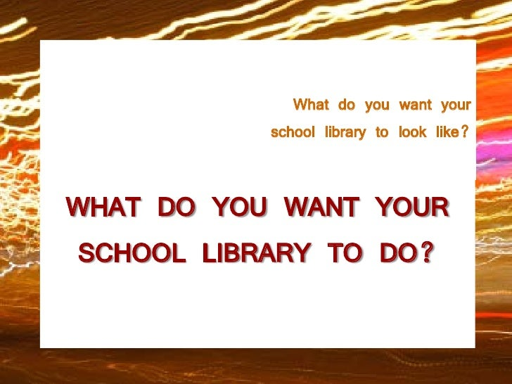 What do you want your            school library to look like?   WHAT DO YOU WANT YOUR  SCHOOL LIBRARY TO DO?