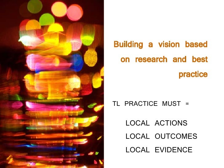Building a vision based  on research and best                  practice  TL PRACTICE MUST =    LOCAL ACTIONS    LOCAL OUTC...