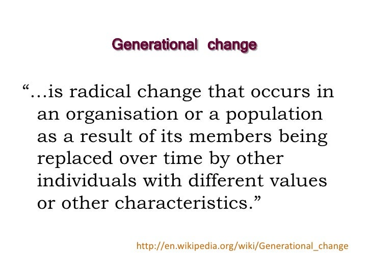 """Generational change  """"…is radical change that occurs in  an organisation or a population  as a result of its members being..."""