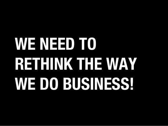 WE NEED TO RETHINK THE WAY WE DO BUSINESS!