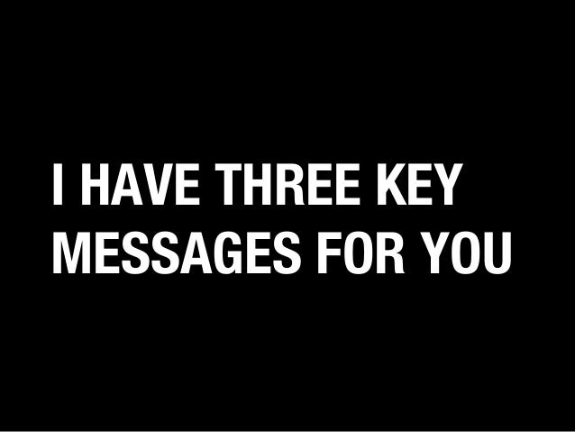 I HAVE THREE KEY MESSAGES FOR YOU
