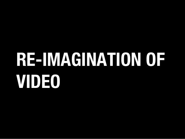 RE-IMAGINATION OF VIDEO