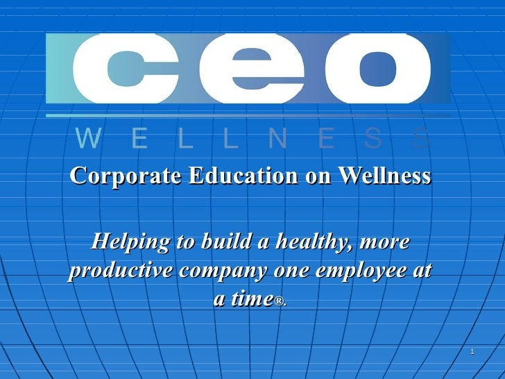 Corporate Education on Wellness Helping to build a healthy, more productive company one employee at a time ®.