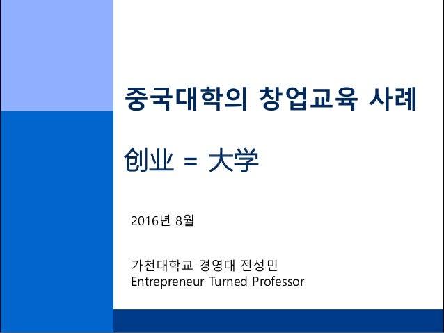 중국대학의 창업교육 사례 创业 = 大学 2016년 8월 가천대학교 경영대 전성민 Entrepreneur Turned Professor