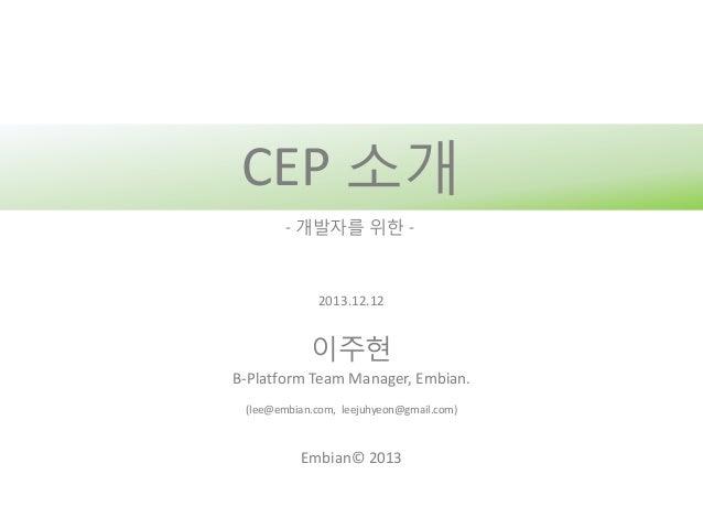 CEP 소개 - 개발자를 위한 -  2013.12.12  이주현 B-Platform Team Manager, Embian. (lee@embian.com, leejuhyeon@gmail.com)  Embian© 2013